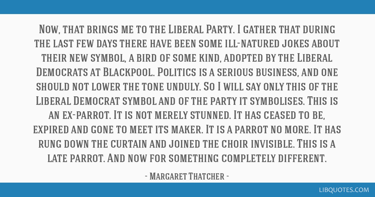 Now, that brings me to the Liberal Party. I gather that during the last few days there have been some ill-natured jokes about their new symbol, a...