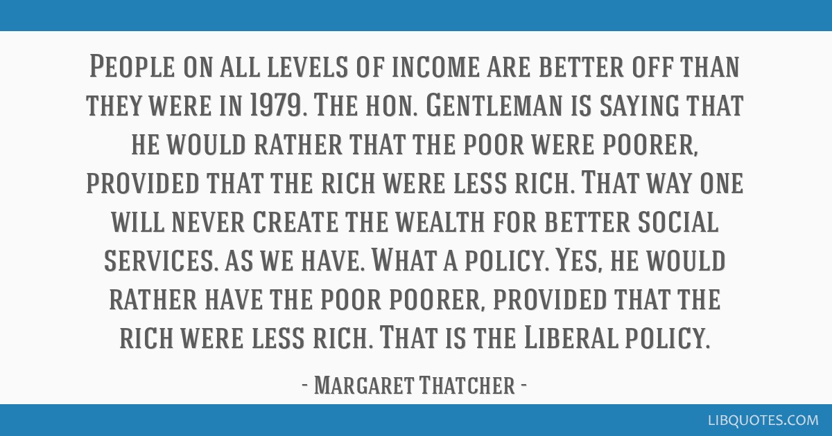 People on all levels of income are better off than they were in 1979. The hon. Gentleman is saying that he would rather that the poor were poorer,...