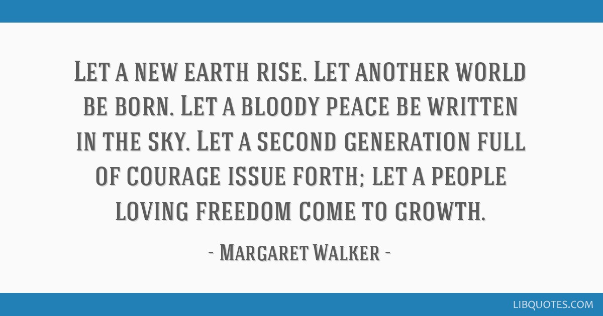 Let a new earth rise. Let another world be born. Let a bloody peace be written in the sky. Let a second generation full of courage issue forth; let a ...