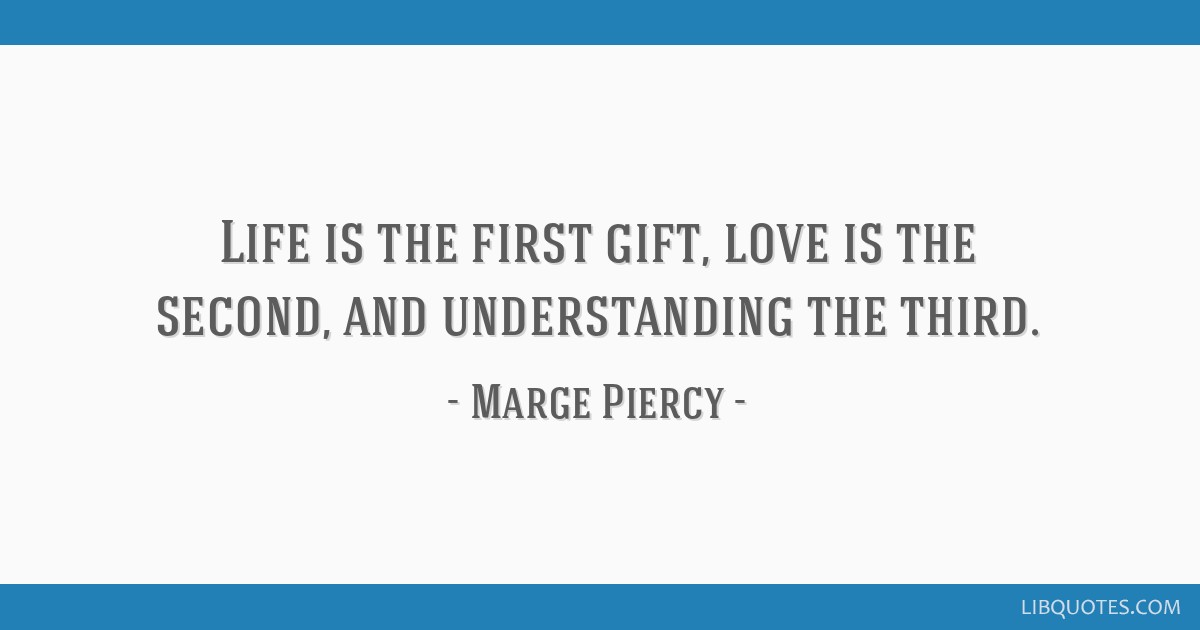 Life is the first gift, love is the second, and understanding the third.