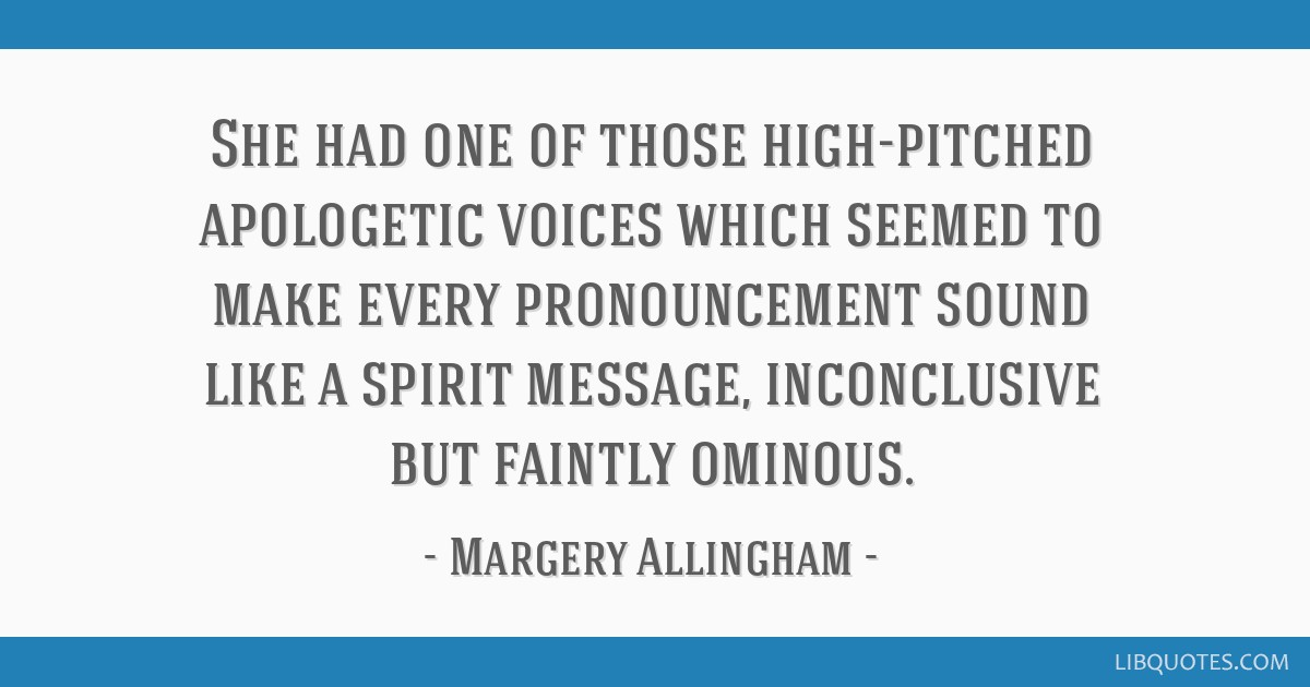 She had one of those high-pitched apologetic voices which seemed to make every pronouncement sound like a spirit message, inconclusive but faintly...
