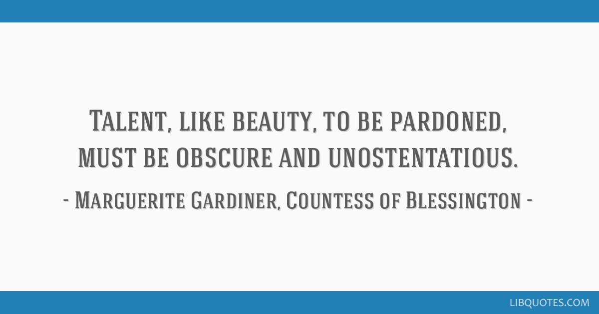 Talent, like beauty, to be pardoned, must be obscure and unostentatious.