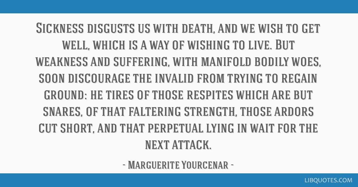 Sickness disgusts us with death, and we wish to get well, which is a way of wishing to live. But weakness and suffering, with manifold bodily woes,...