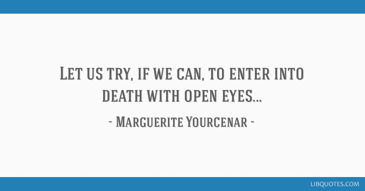 Let us try, if we can, to enter into death with open eyes...