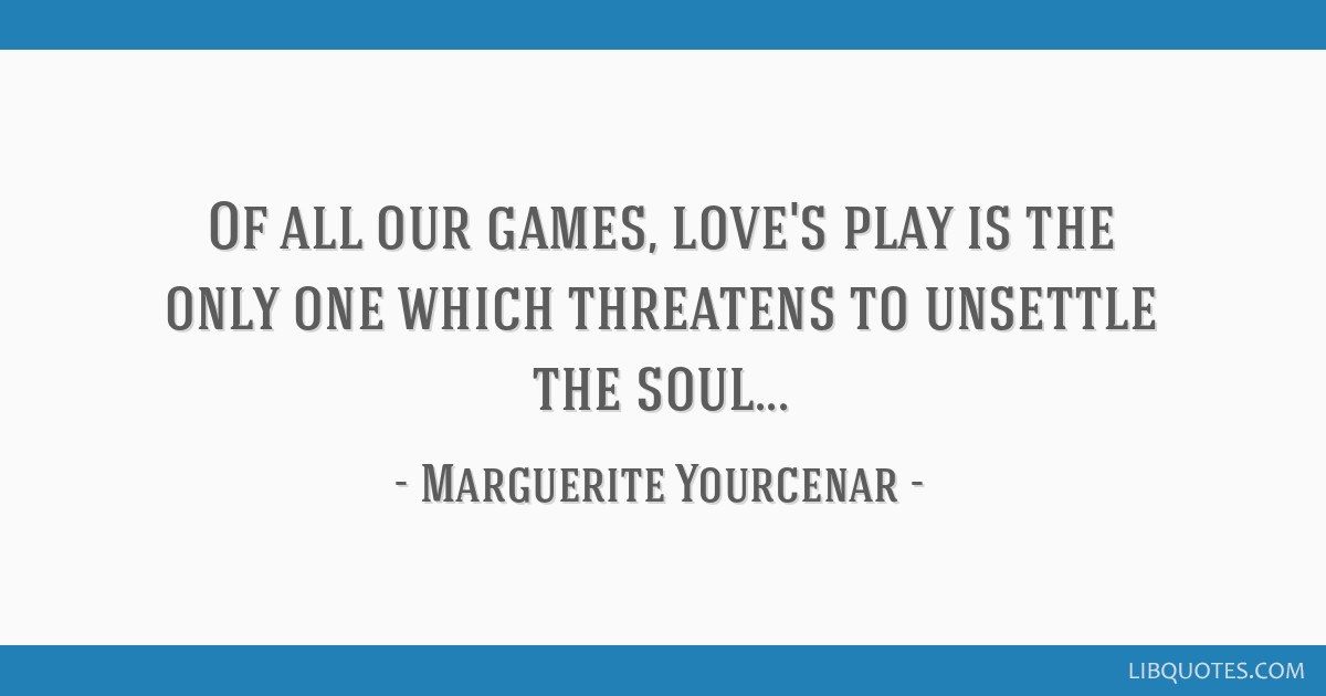 Of all our games, love's play is the only one which threatens to unsettle the soul...