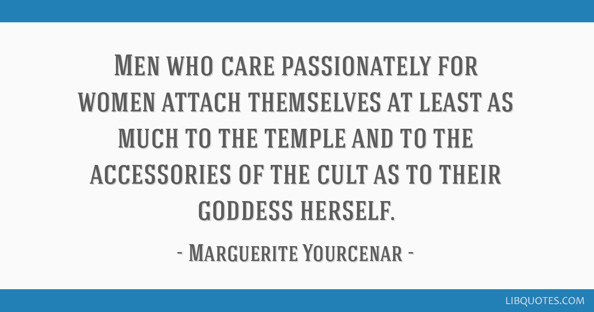 Men who care passionately for women attach themselves at least as much to the temple and to the accessories of the cult as to their goddess herself.