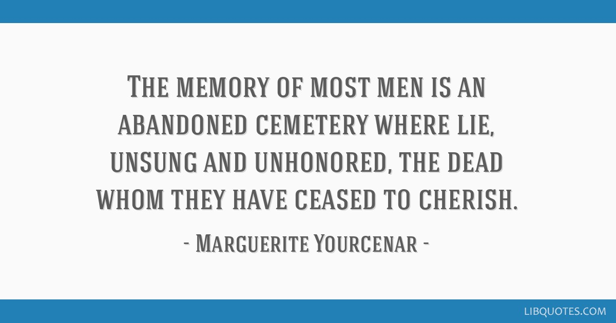 The memory of most men is an abandoned cemetery where lie, unsung and unhonored, the dead whom they have ceased to cherish.