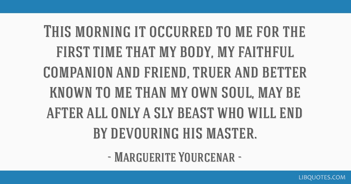 This morning it occurred to me for the first time that my body, my faithful companion and friend, truer and better known to me than my own soul, may...