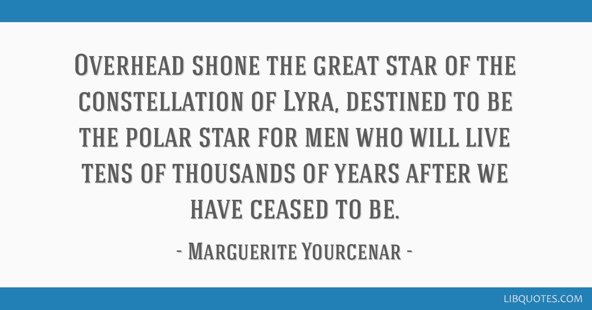 Overhead shone the great star of the constellation of Lyra, destined to be the polar star for men who will live tens of thousands of years after we...