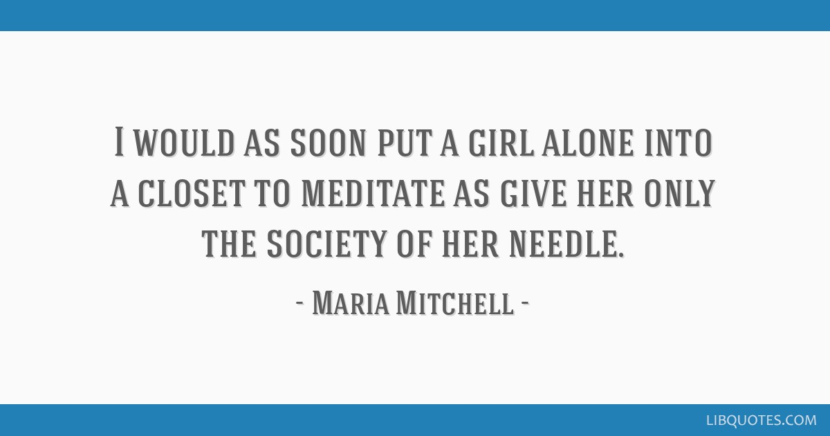 I would as soon put a girl alone into a closet to meditate as give her only the society of her needle.