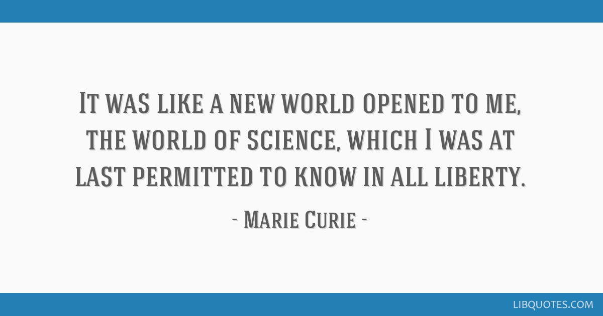 It was like a new world opened to me, the world of science, which I was at last permitted to know in all liberty.