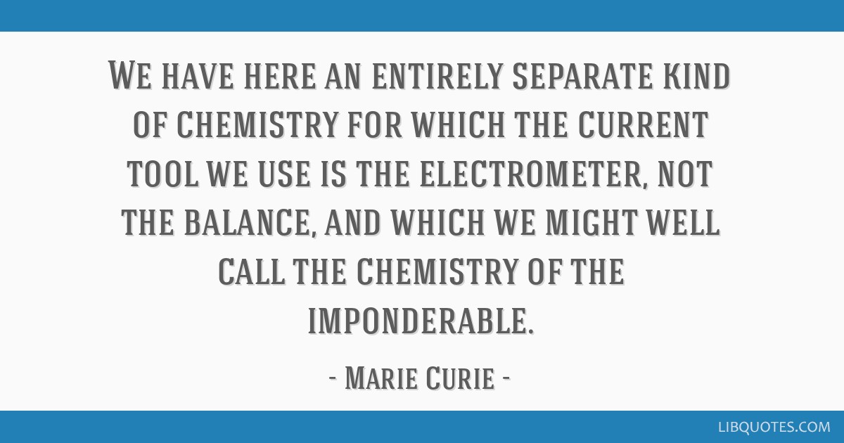 We have here an entirely separate kind of chemistry for which the current tool we use is the electrometer, not the balance, and which we might well...