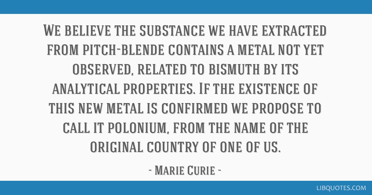 We believe the substance we have extracted from pitch-blende contains a metal not yet observed, related to bismuth by its analytical properties. If...