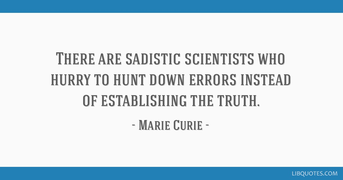 There are sadistic scientists who hurry to hunt down errors instead of establishing the truth.