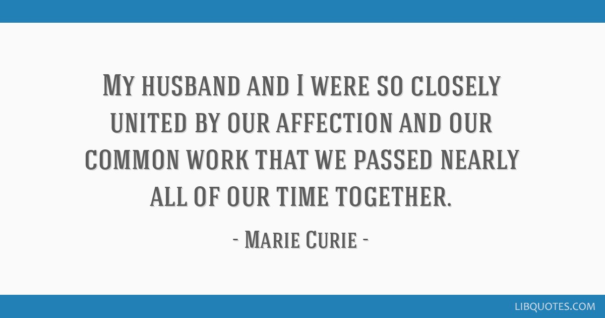 My husband and I were so closely united by our affection and our common work that we passed nearly all of our time together.