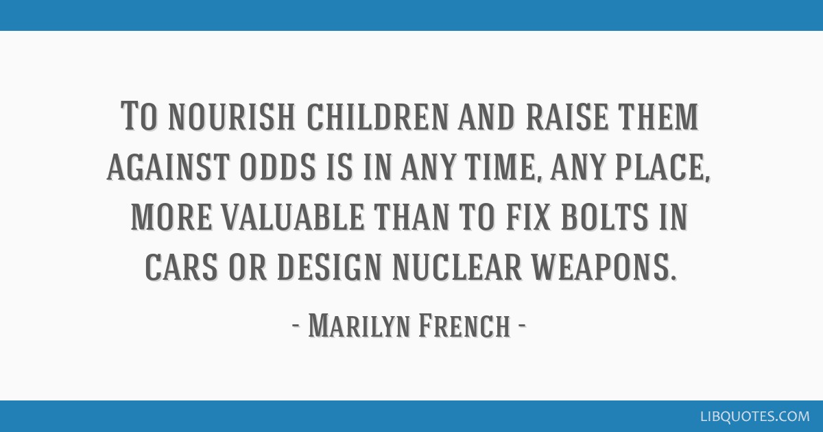 To nourish children and raise them against odds is in any time, any place, more valuable than to fix bolts in cars or design nuclear weapons.