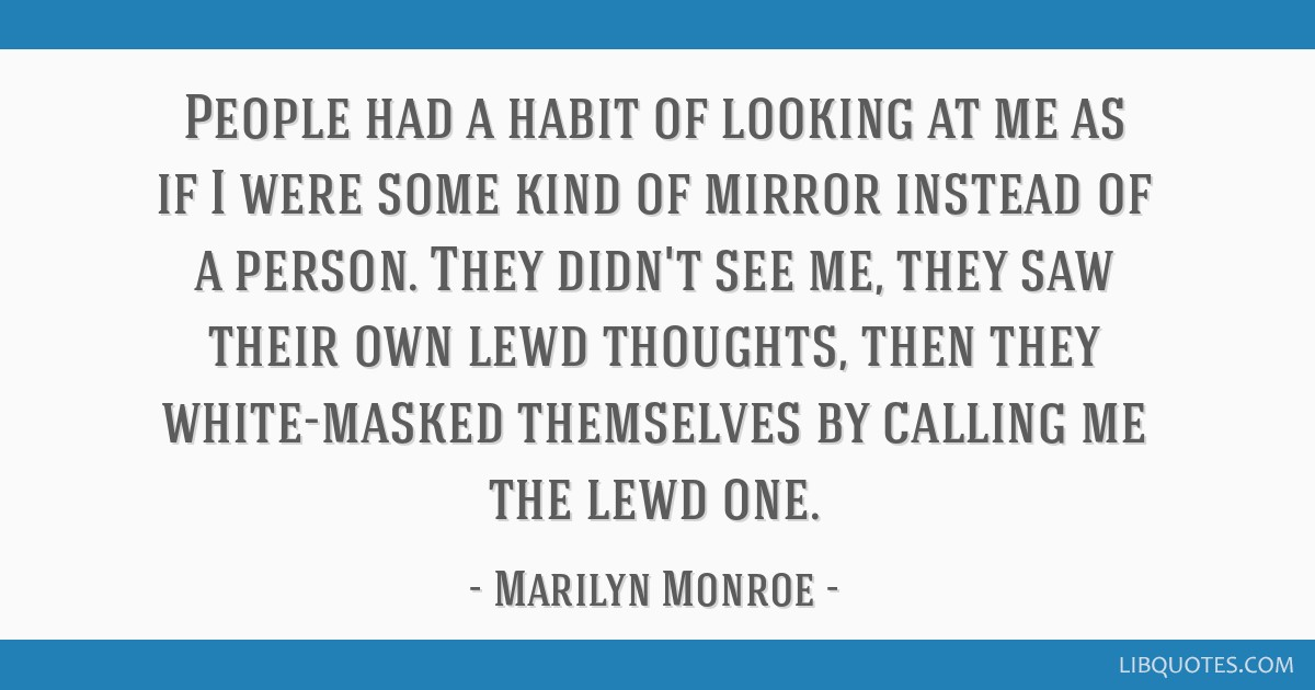People had a habit of looking at me as if I were some kind of mirror instead of a person. They didn't see me, they saw their own lewd thoughts, then...