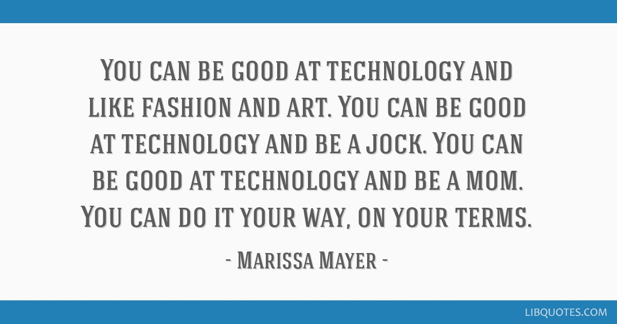 You can be good at technology and like fashion and art. You can be good at technology and be a jock. You can be good at technology and be a mom. You...