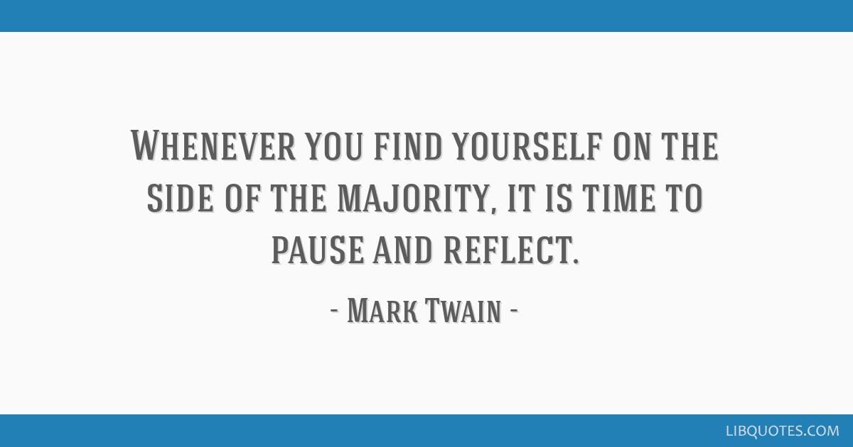 Whenever you find yourself on the side of the majority, it is time to pause and reflect.