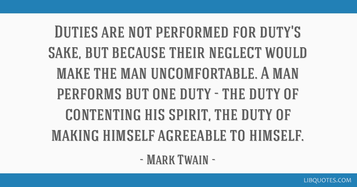 Duties are not performed for duty's sake, but because their neglect would make the man uncomfortable. A man performs but one duty - the duty of...