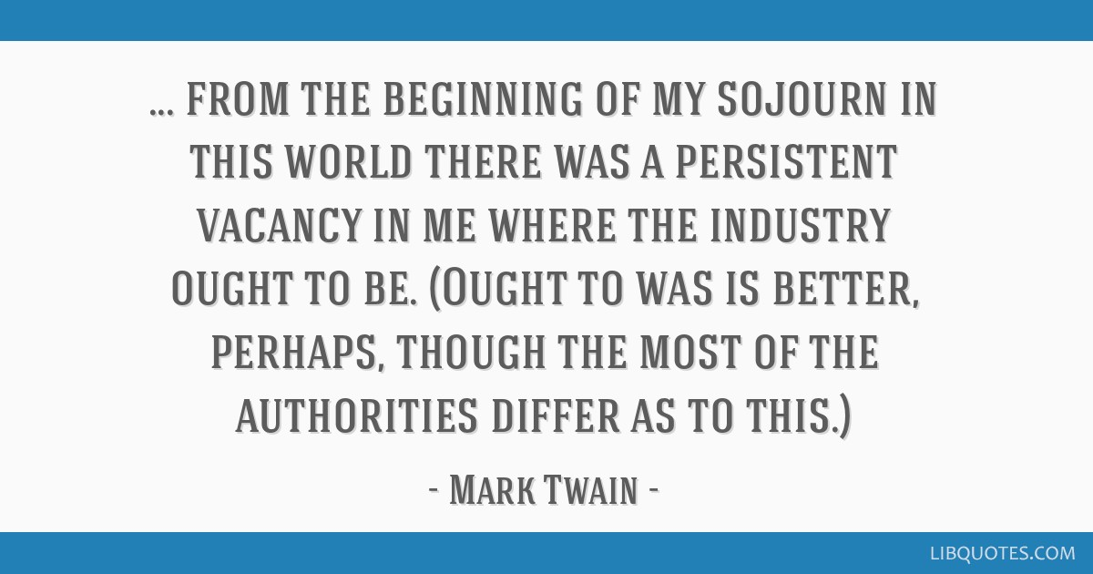 From the beginning of my sojourn in this world there was a persistent vacancy in me where the industry ought to be. (Ought to was is better, perhaps, ...