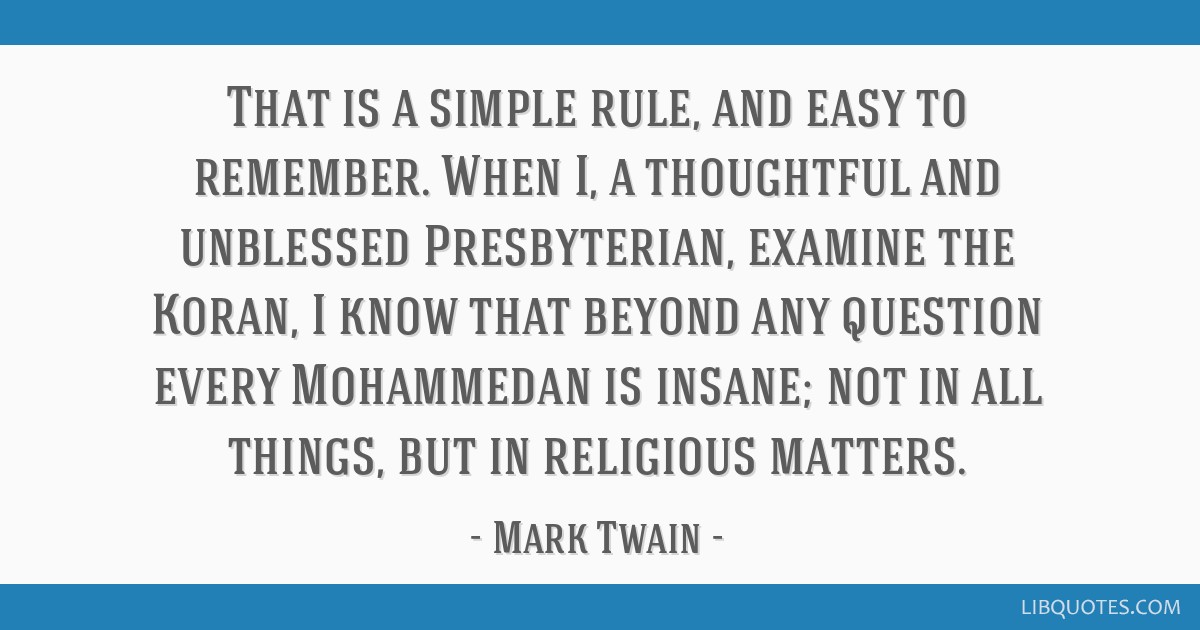 That is a simple rule, and easy to remember. When I, a thoughtful and unblessed Presbyterian, examine the Koran, I know that beyond any question...