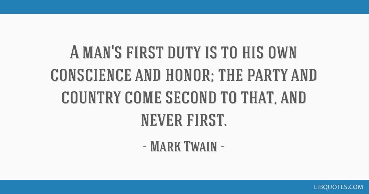 A man's first duty is to his own conscience and honor; the party and country come second to that, and never first.