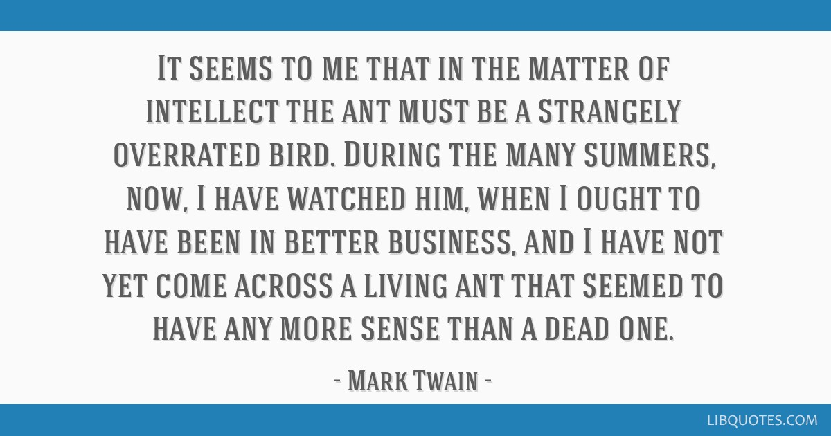 It seems to me that in the matter of intellect the ant must be a strangely overrated bird. During the many summers, now, I have watched him, when I...