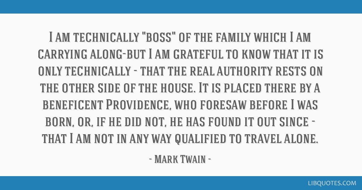 I am technically boss of the family which I am carrying along-but I am grateful to know that it is only technically - that the real authority rests...
