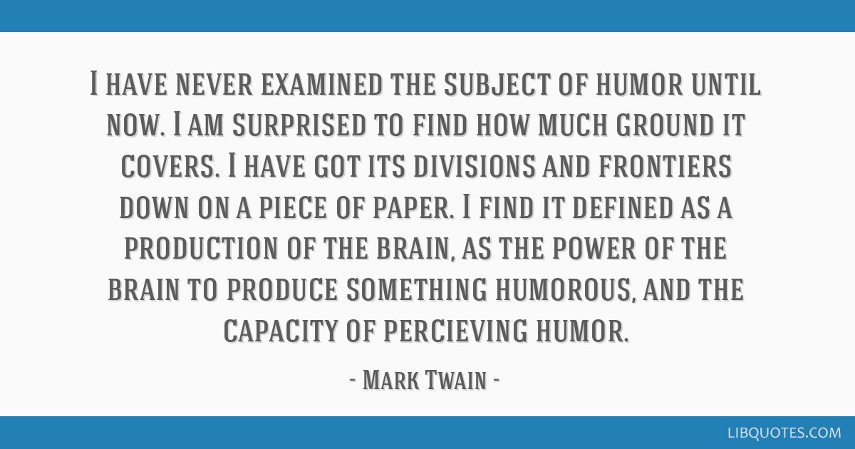 I have never examined the subject of humor until now. I am surprised to find how much ground it covers. I have got its divisions and frontiers down...