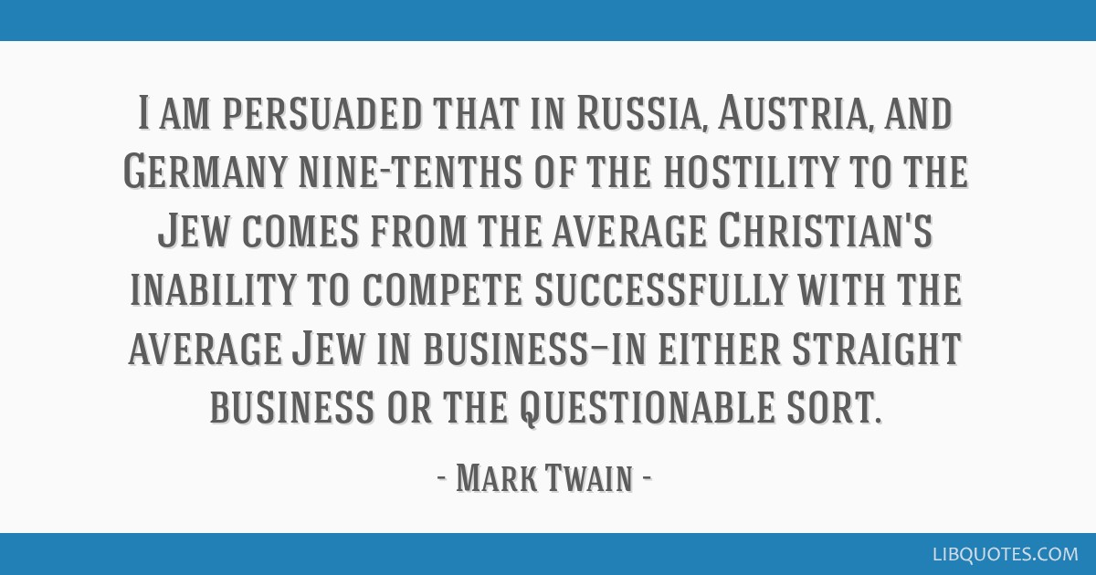 I am persuaded that in Russia, Austria, and Germany nine-tenths of the hostility to the Jew comes from the average Christian's inability to compete...