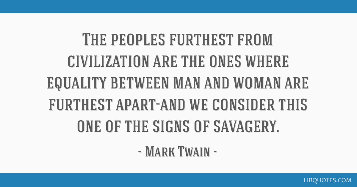 The peoples furthest from civilization are the ones where equality between man and woman are furthest apart-and we consider this one of the signs of...