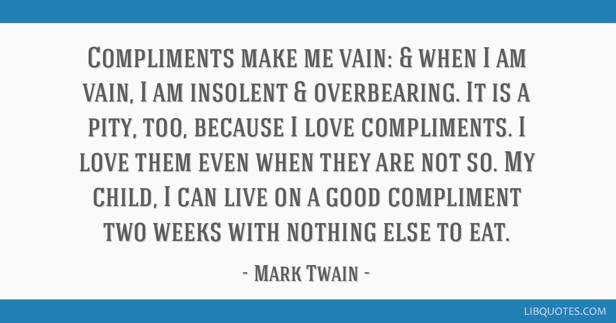 Compliments make me vain: & when I am vain, I am insolent & overbearing. It is a pity, too, because I love compliments. I love them even when they...