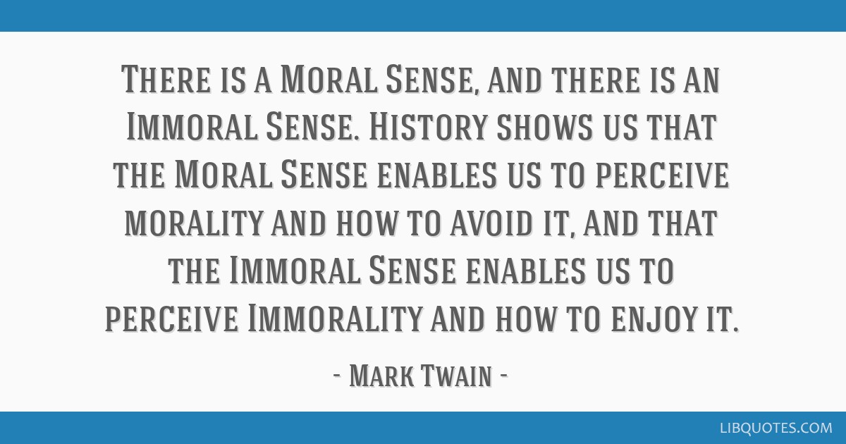 There is a Moral Sense, and there is an Immoral Sense. History shows us that the Moral Sense enables us to perceive morality and how to avoid it, and ...