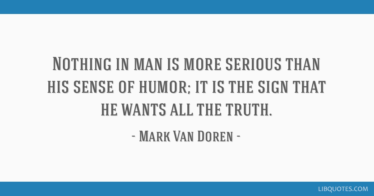 Nothing in man is more serious than his sense of humor; it is the sign that he wants all the truth.