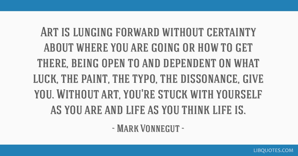 Art is lunging forward without certainty about where you are going or how to get there, being open to and dependent on what luck, the paint, the...