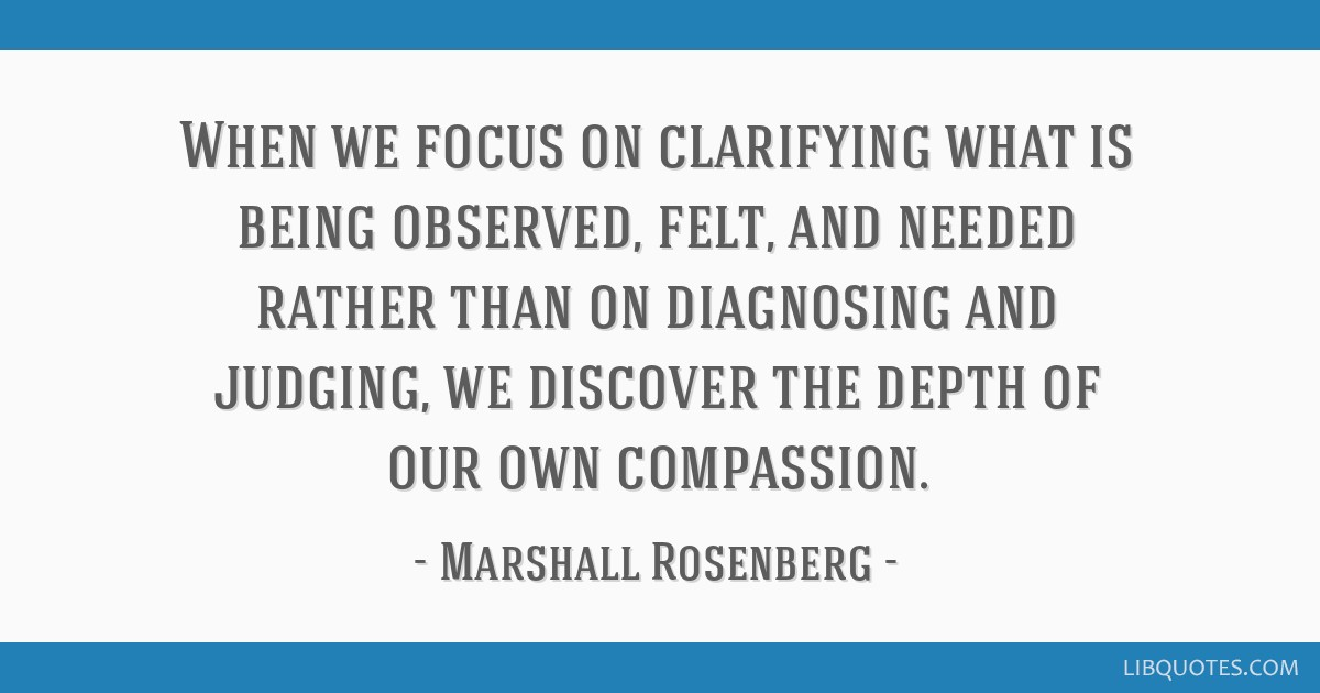 When We Focus On Clarifying What Is Being Observed Felt And Needed
