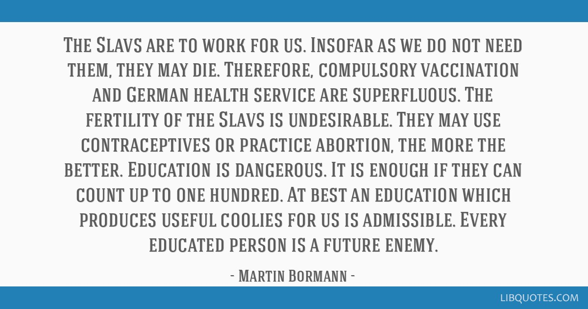 The Slavs are to work for us. Insofar as we do not need them, they may die. Therefore, compulsory vaccination and German health service are...