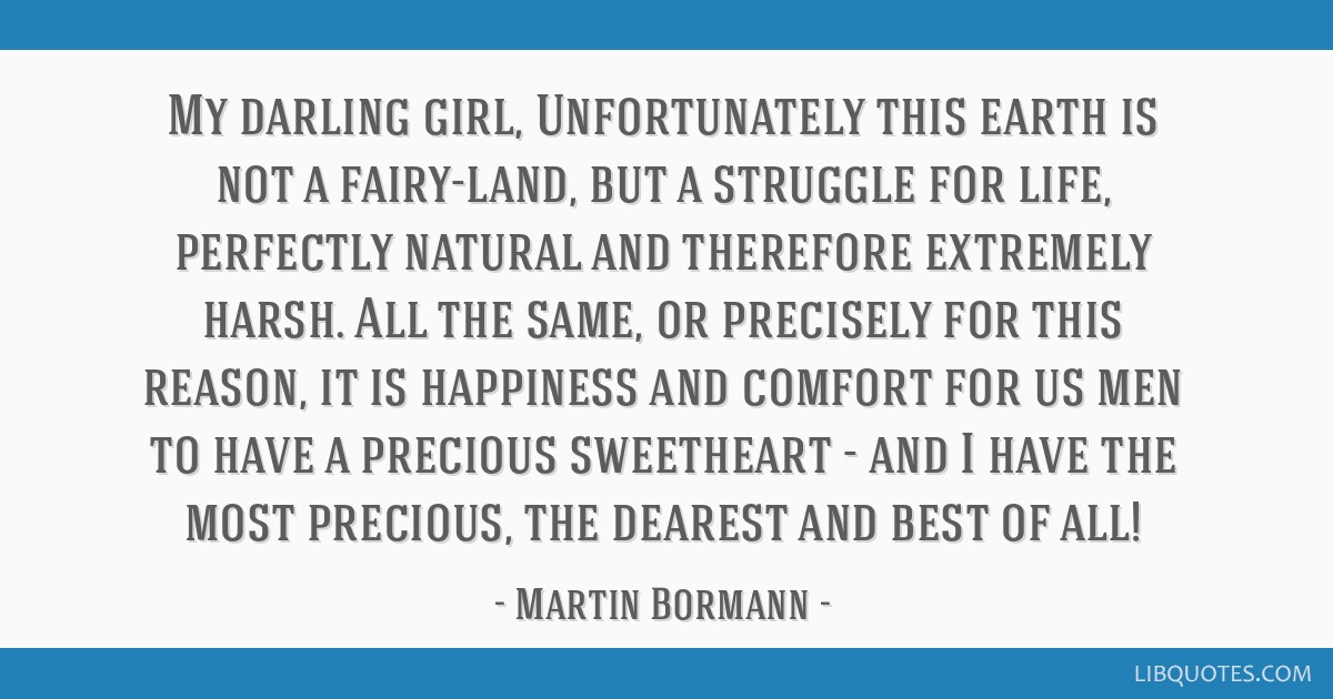 My darling girl, Unfortunately this earth is not a fairy-land, but a struggle for life, perfectly natural and therefore extremely harsh. All the...