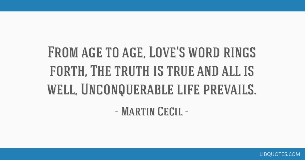 From age to age, Love's word rings forth, The truth is true and all is well, Unconquerable life prevails.