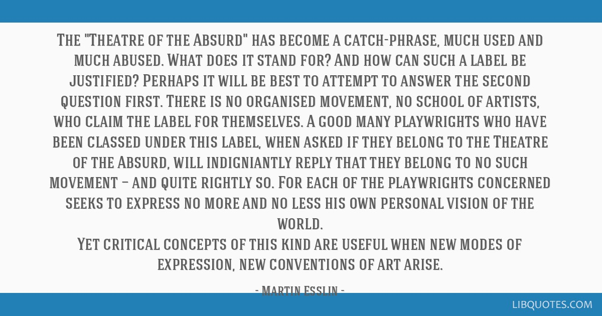 The Theatre of the Absurd has become a catch-phrase, much used and much abused. What does it stand for? And how can such a label be justified?...