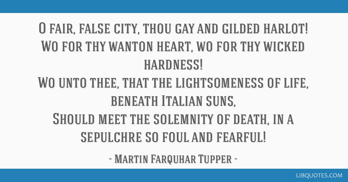 O fair, false city, thou gay and gilded harlot! Wo for thy wanton heart, wo for thy wicked hardness! Wo unto thee, that the lightsomeness of life,...