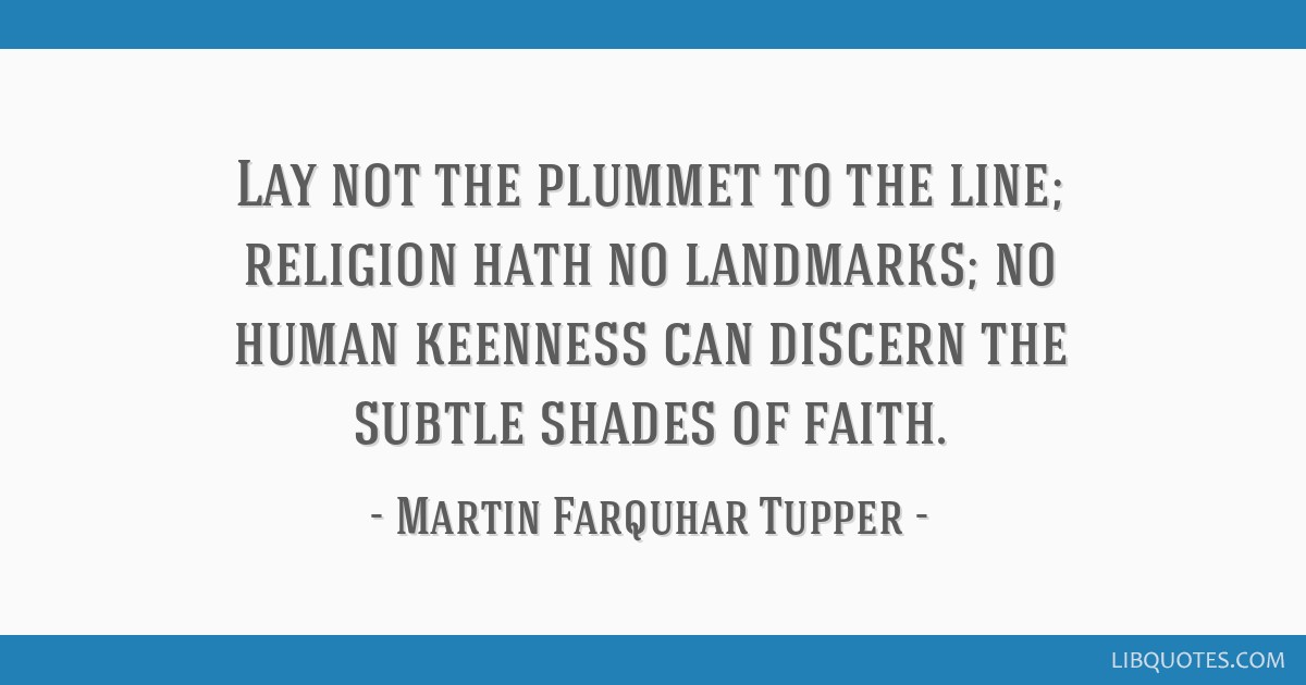 Lay not the plummet to the line; religion hath no landmarks; no human keenness can discern the subtle shades of faith.