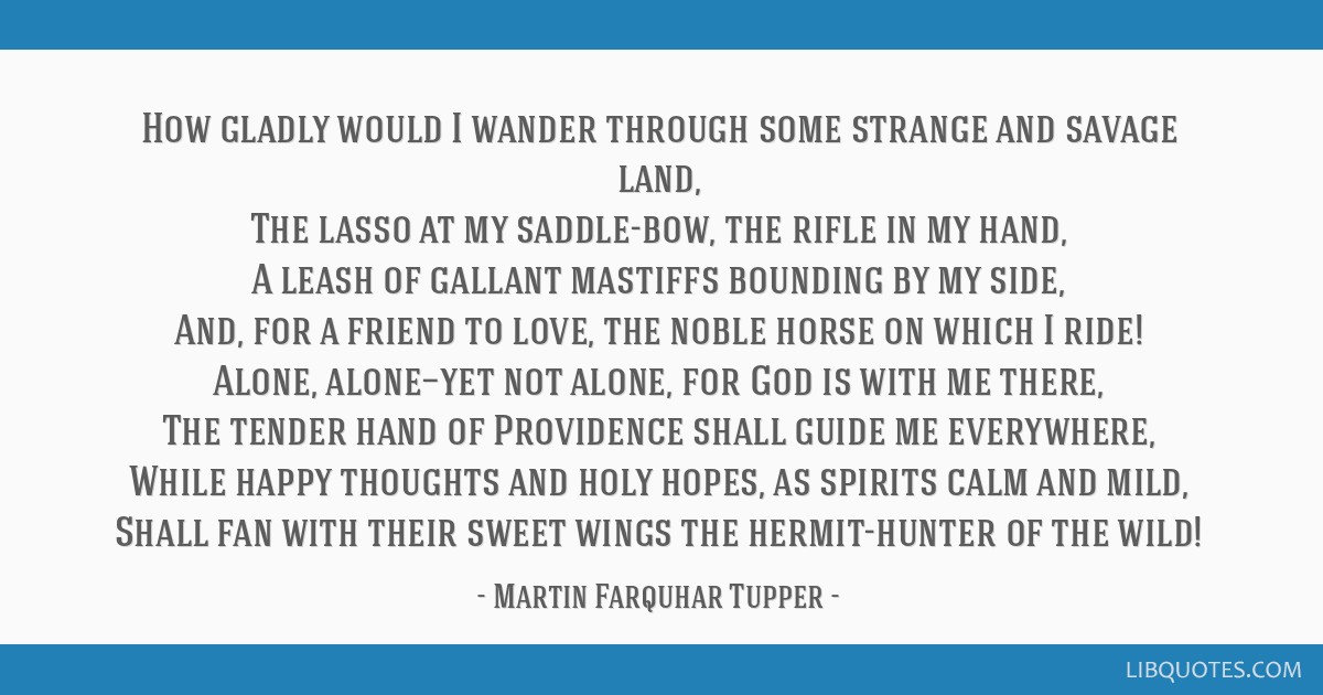 How gladly would I wander through some strange and savage land, The lasso at my saddle-bow, the rifle in my hand, A leash of gallant mastiffs...