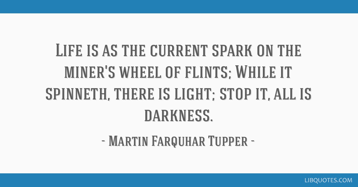 Life is as the current spark on the miner's wheel of flints; While it spinneth, there is light; stop it, all is darkness.