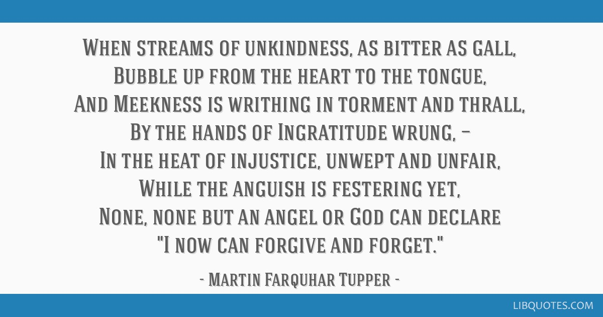 When streams of unkindness, as bitter as gall, Bubble up from the heart to the tongue, And Meekness is writhing in torment and thrall, By the hands...