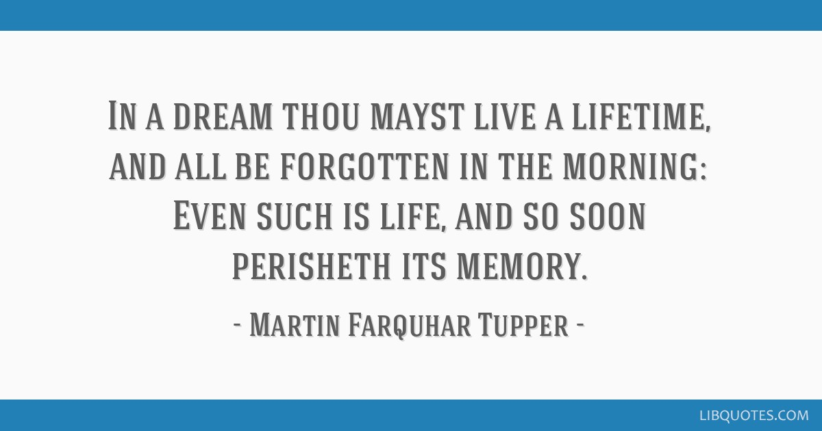 In a dream thou mayst live a lifetime, and all be forgotten in the morning: Even such is life, and so soon perisheth its memory.
