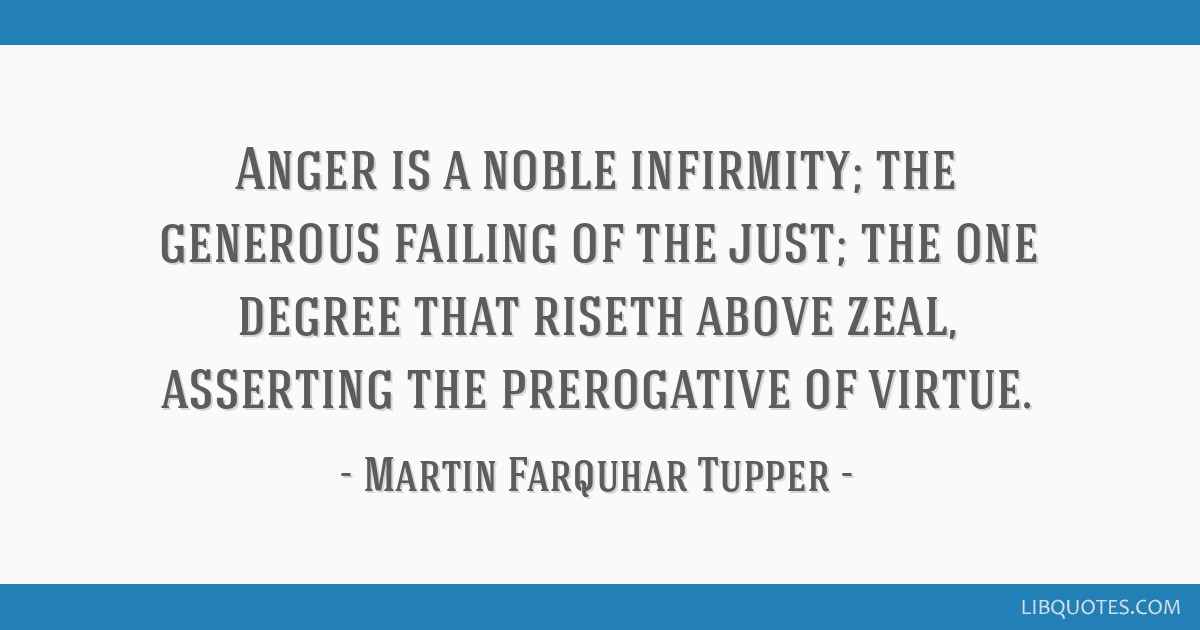 Anger is a noble infirmity; the generous failing of the just; the one degree that riseth above zeal, asserting the prerogative of virtue.