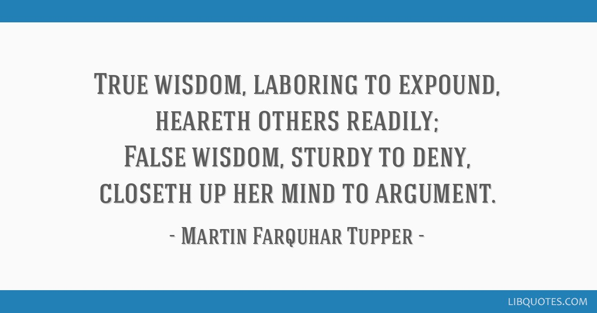 True wisdom, laboring to expound, heareth others readily; False wisdom, sturdy to deny, closeth up her mind to argument.