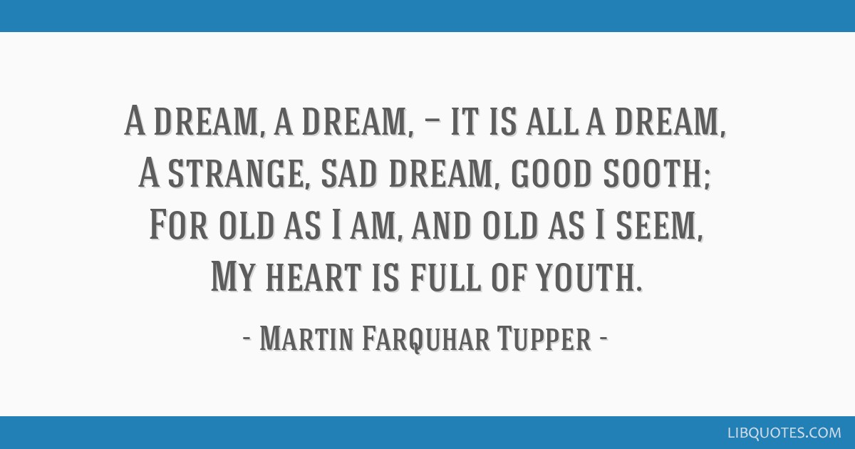 A dream, a dream, — it is all a dream, A strange, sad dream, good sooth; For old as I am, and old as I seem, My heart is full of youth.